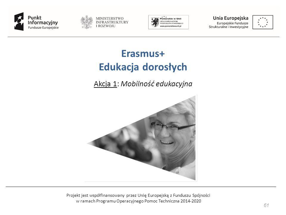 Projekt jest współfinansowany przez Unię Europejską z Funduszu Spójności w ramach Programu Operacyjnego Pomoc Techniczna 2014-2020 61 Erasmus+ Edukacja dorosłych Akcja 1: Mobilność edukacyjna