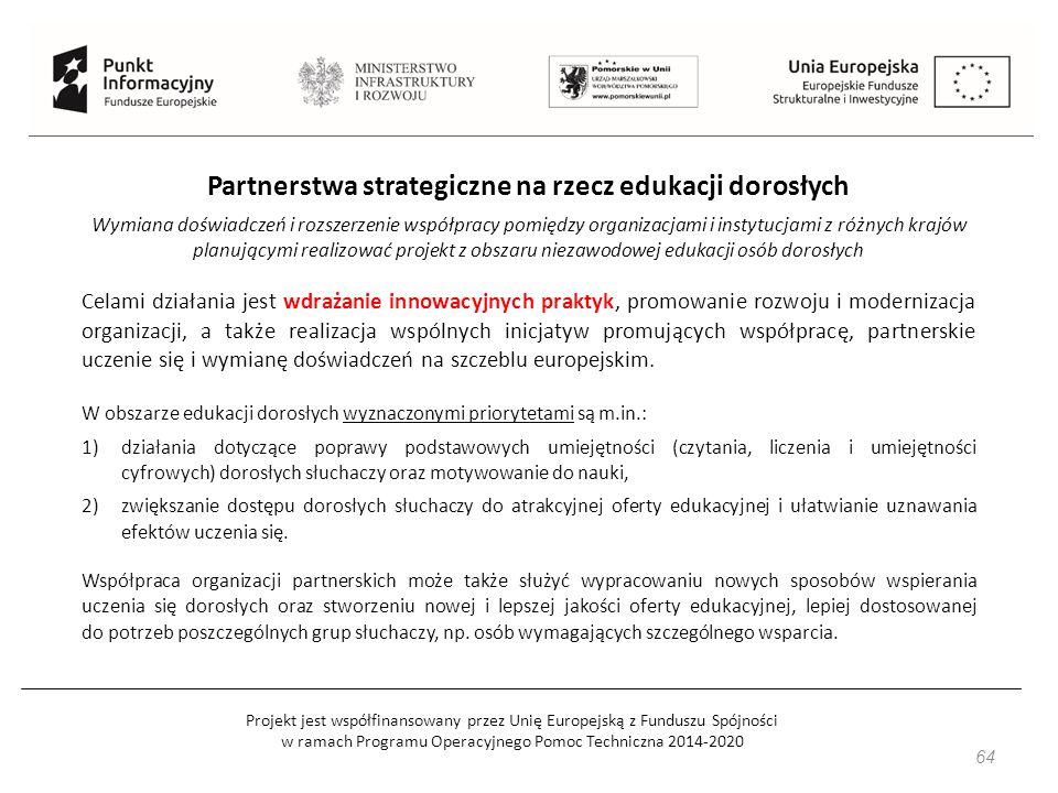 Projekt jest współfinansowany przez Unię Europejską z Funduszu Spójności w ramach Programu Operacyjnego Pomoc Techniczna 2014-2020 64 Partnerstwa strategiczne na rzecz edukacji dorosłych Wymiana doświadczeń i rozszerzenie współpracy pomiędzy organizacjami i instytucjami z różnych krajów planującymi realizować projekt z obszaru niezawodowej edukacji osób dorosłych Celami działania jest wdrażanie innowacyjnych praktyk, promowanie rozwoju i modernizacja organizacji, a także realizacja wspólnych inicjatyw promujących współpracę, partnerskie uczenie się i wymianę doświadczeń na szczeblu europejskim.
