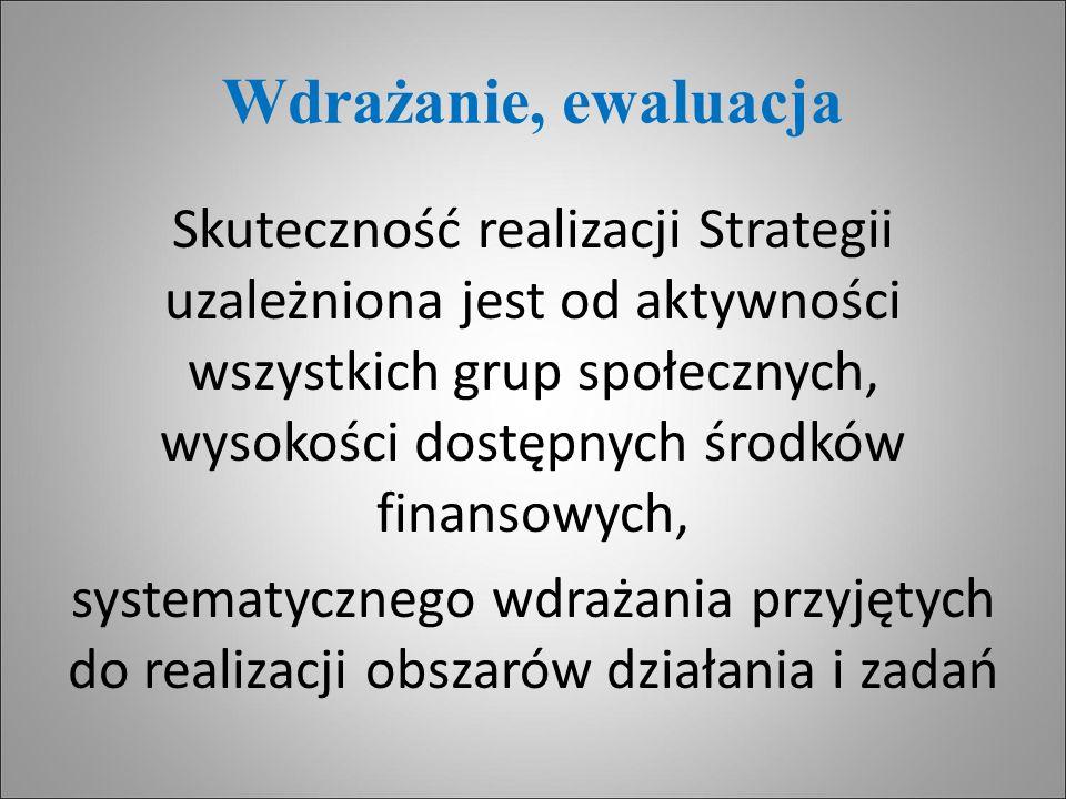 Wdrażanie, ewaluacja Skuteczność realizacji Strategii uzależniona jest od aktywności wszystkich grup społecznych, wysokości dostępnych środków finanso