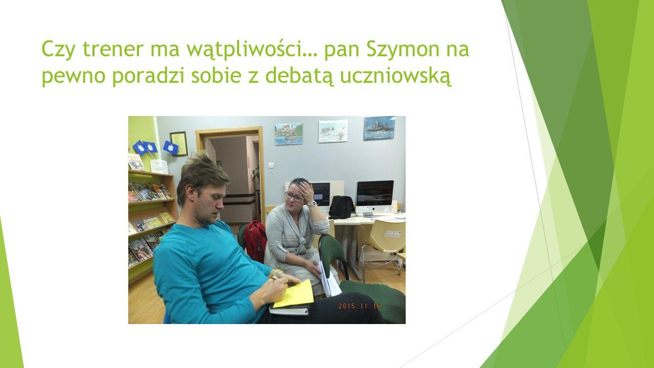 Czy trener ma wątpliwości… pan Szymon na pewno poradzi sobie z debatą uczniowską