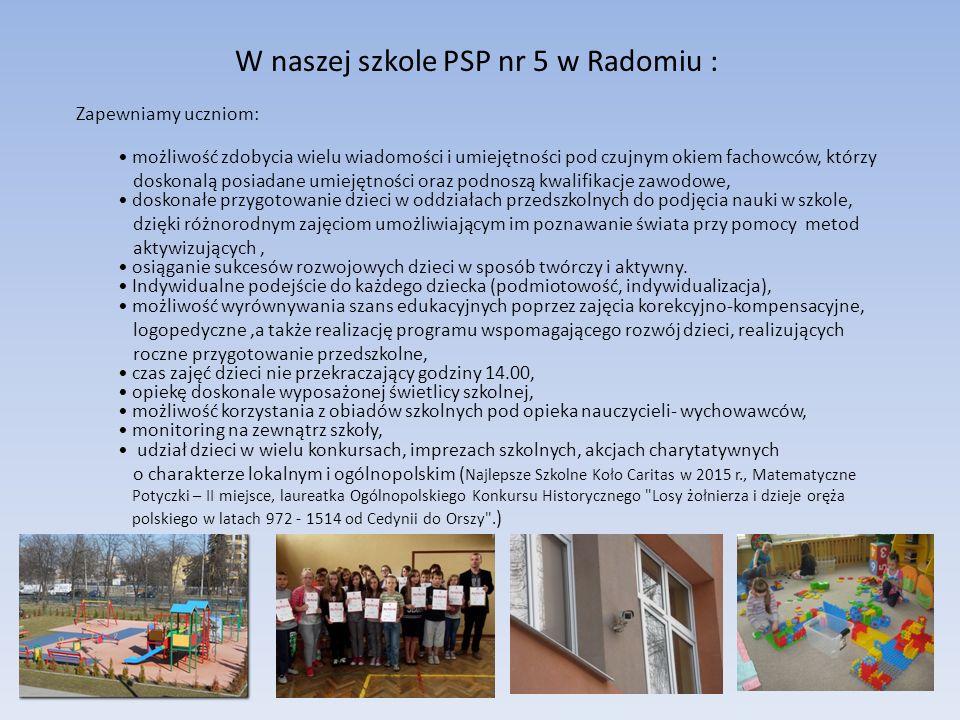 W naszej szkole PSP nr 5 w Radomiu : Zapewniamy uczniom: możliwość zdobycia wielu wiadomości i umiejętności pod czujnym okiem fachowców, którzy doskon