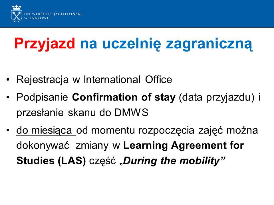 """Przyjazd na uczelnię zagraniczną Rejestracja w International Office Podpisanie Confirmation of stay (data przyjazdu) i przesłanie skanu do DMWS do miesiąca od momentu rozpoczęcia zajęć można dokonywać zmiany w Learning Agreement for Studies (LAS) część """"During the mobility"""
