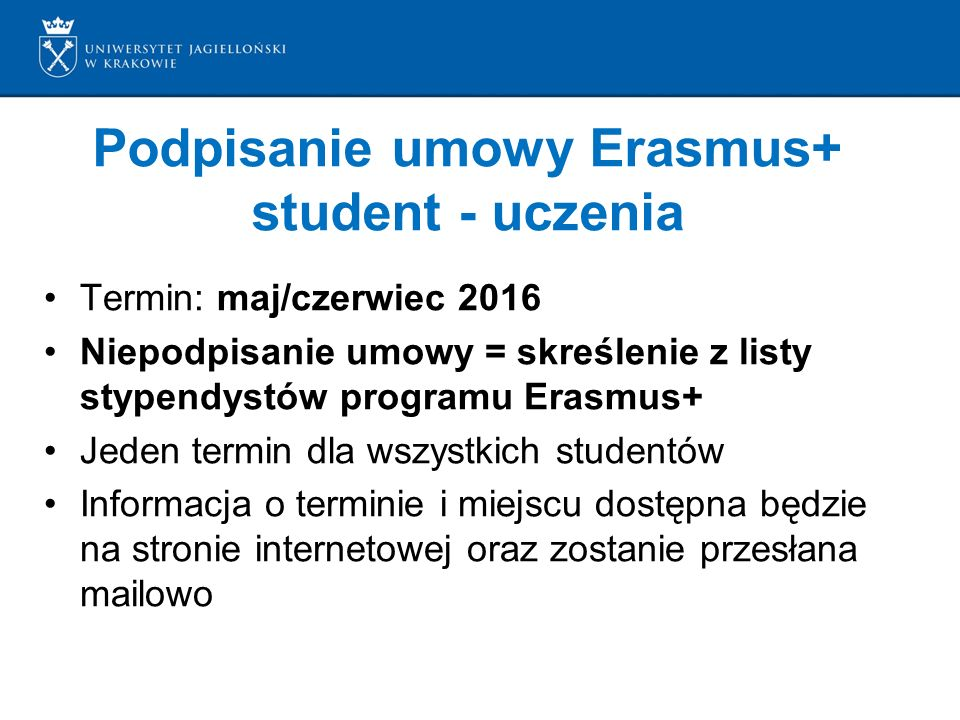 Podpisanie umowy Erasmus+ student - uczenia Termin: maj/czerwiec 2016 Niepodpisanie umowy = skreślenie z listy stypendystów programu Erasmus+ Jeden termin dla wszystkich studentów Informacja o terminie i miejscu dostępna będzie na stronie internetowej oraz zostanie przesłana mailowo