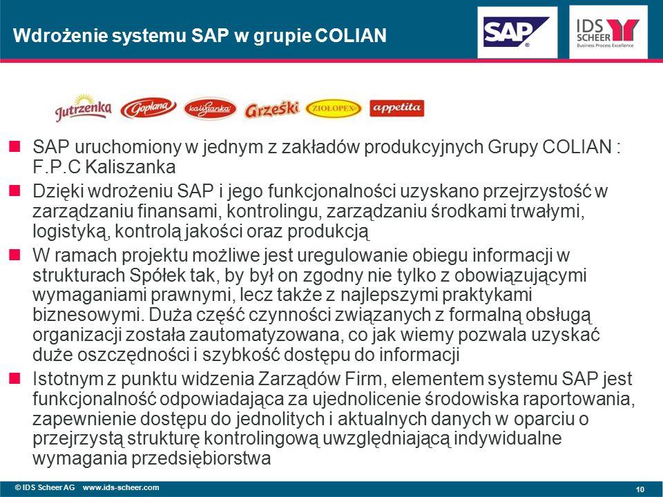 © IDS Scheer AG www.ids-scheer.com 10 SAP uruchomiony w jednym z zakładów produkcyjnych Grupy COLIAN : F.P.C Kaliszanka Dzięki wdrożeniu SAP i jego funkcjonalności uzyskano przejrzystość w zarządzaniu finansami, kontrolingu, zarządzaniu środkami trwałymi, logistyką, kontrolą jakości oraz produkcją W ramach projektu możliwe jest uregulowanie obiegu informacji w strukturach Spółek tak, by był on zgodny nie tylko z obowiązującymi wymaganiami prawnymi, lecz także z najlepszymi praktykami biznesowymi.