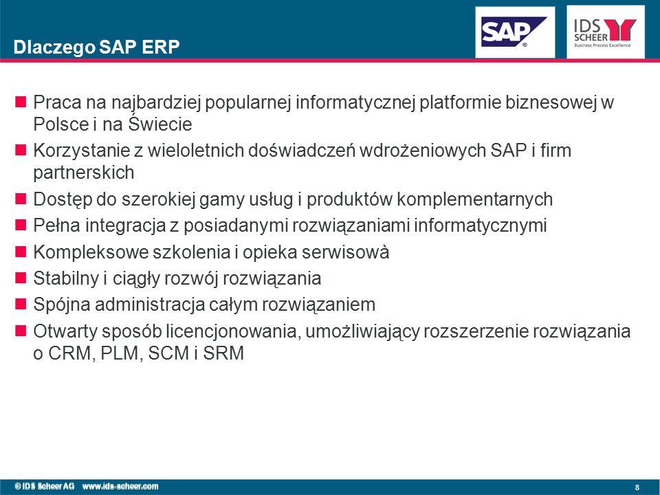 © IDS Scheer AG www.ids-scheer.com 8 Dlaczego SAP ERP Praca na najbardziej popularnej informatycznej platformie biznesowej w Polsce i na Świecie Korzystanie z wieloletnich doświadczeń wdrożeniowych SAP i firm partnerskich Dostęp do szerokiej gamy usług i produktów komplementarnych Pełna integracja z posiadanymi rozwiązaniami informatycznymi Kompleksowe szkolenia i opieka serwisowà Stabilny i ciągły rozwój rozwiązania Spójna administracja całym rozwiązaniem Otwarty sposób licencjonowania, umożliwiający rozszerzenie rozwiązania o CRM, PLM, SCM i SRM