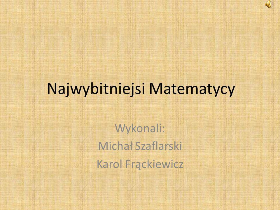 Najwybitniejsi Matematycy Wykonali: Michał Szaflarski Karol Frąckiewicz