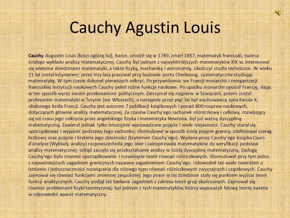 Cauchy Agustin Louis Cauchy Augustin Louis [koszi ogiistę lui], baron, urodził się w 1789, zmarł 1857, matematyk francuski, twórca ścisłego wykładu analizy matematycznej.