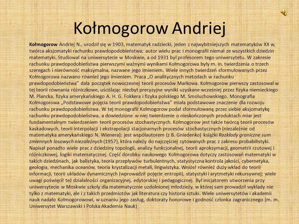Kołmogorow Andriej Kołmogorow Andriej N., urodził się w 1903, matematyk radziecki, jeden z najwybitniejszych matematyków XX w, twórca aksjomatyki rachunku prawdopodobieństwa; autor wielu prac i monografii niemal ze wszystkich dziedzin matematyki.