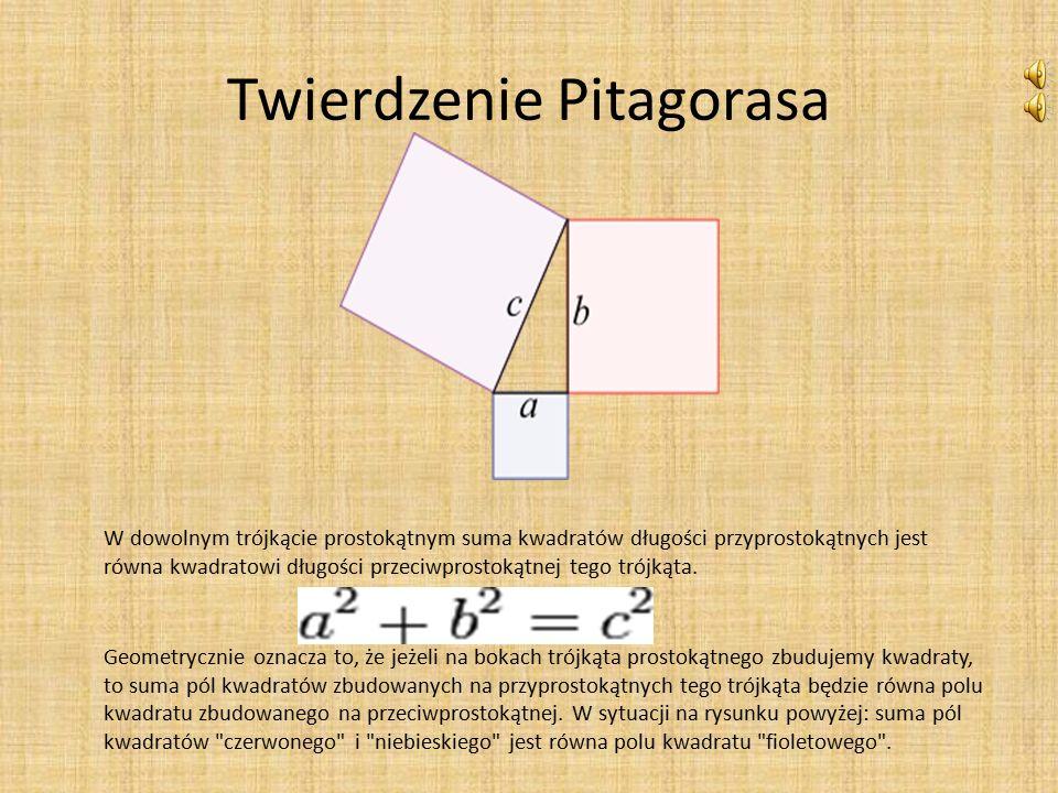 Twierdzenie Pitagorasa W dowolnym trójkącie prostokątnym suma kwadratów długości przyprostokątnych jest równa kwadratowi długości przeciwprostokątnej tego trójkąta.