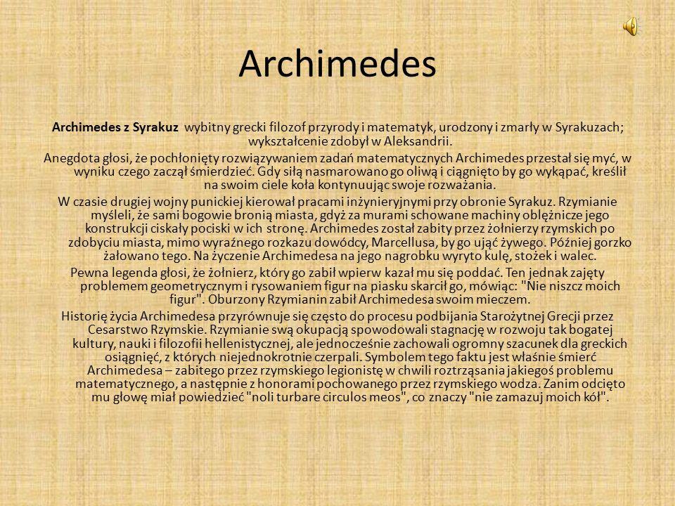 Archimedes Archimedes z Syrakuz wybitny grecki filozof przyrody i matematyk, urodzony i zmarły w Syrakuzach; wykształcenie zdobył w Aleksandrii.