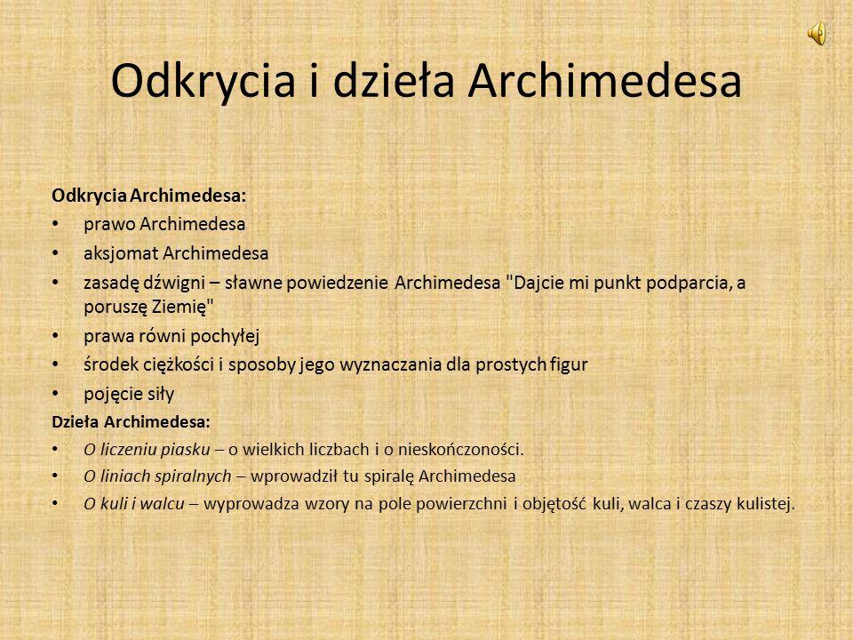 Odkrycia i dzieła Archimedesa Odkrycia Archimedesa: prawo Archimedesa aksjomat Archimedesa zasadę dźwigni – sławne powiedzenie Archimedesa Dajcie mi punkt podparcia, a poruszę Ziemię prawa równi pochyłej środek ciężkości i sposoby jego wyznaczania dla prostych figur pojęcie siły Dzieła Archimedesa: O liczeniu piasku – o wielkich liczbach i o nieskończoności.