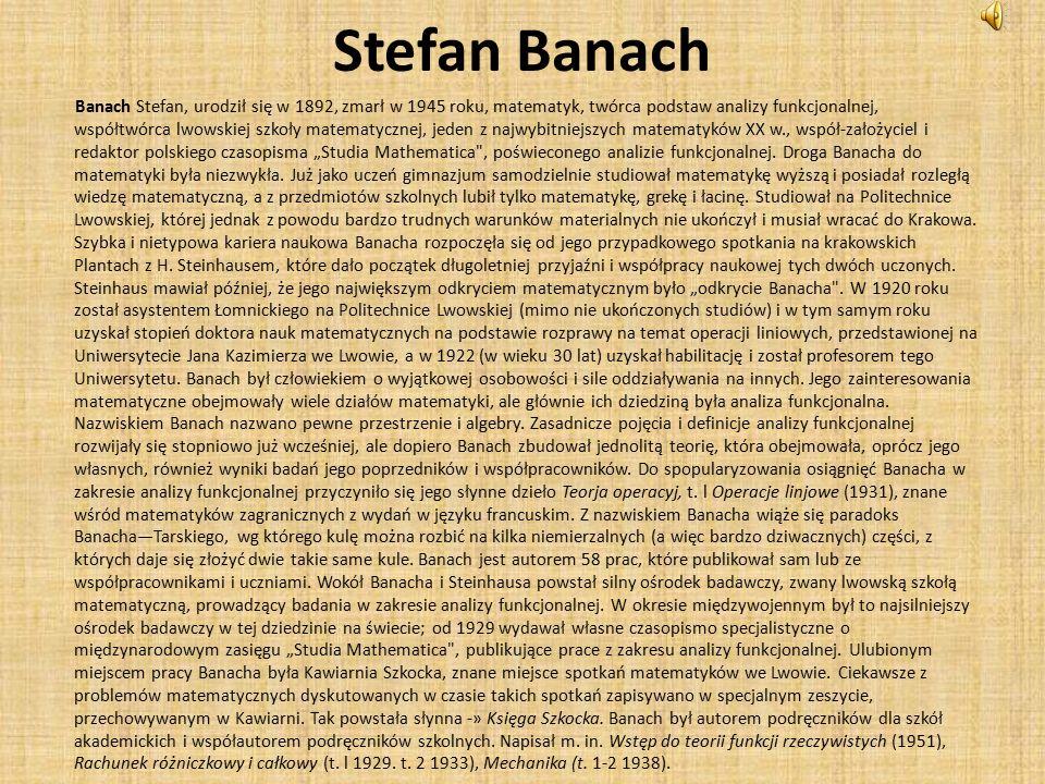 """Stefan Banach Banach Stefan, urodził się w 1892, zmarł w 1945 roku, matematyk, twórca podstaw analizy funkcjonalnej, współtwórca lwowskiej szkoły matematycznej, jeden z najwybitniejszych matematyków XX w., współ-założyciel i redaktor polskiego czasopisma """"Studia Mathematica , poświeconego analizie funkcjonalnej."""