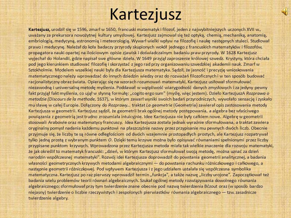 Kartezjusz Kartezjusz, urodził się w 1596, zmarł w 1650, francuski matematyk i filozof, jeden z najwybitniejszych uczonych XVII w., uważany za prekursora nowożytnej kultury umysłowej.