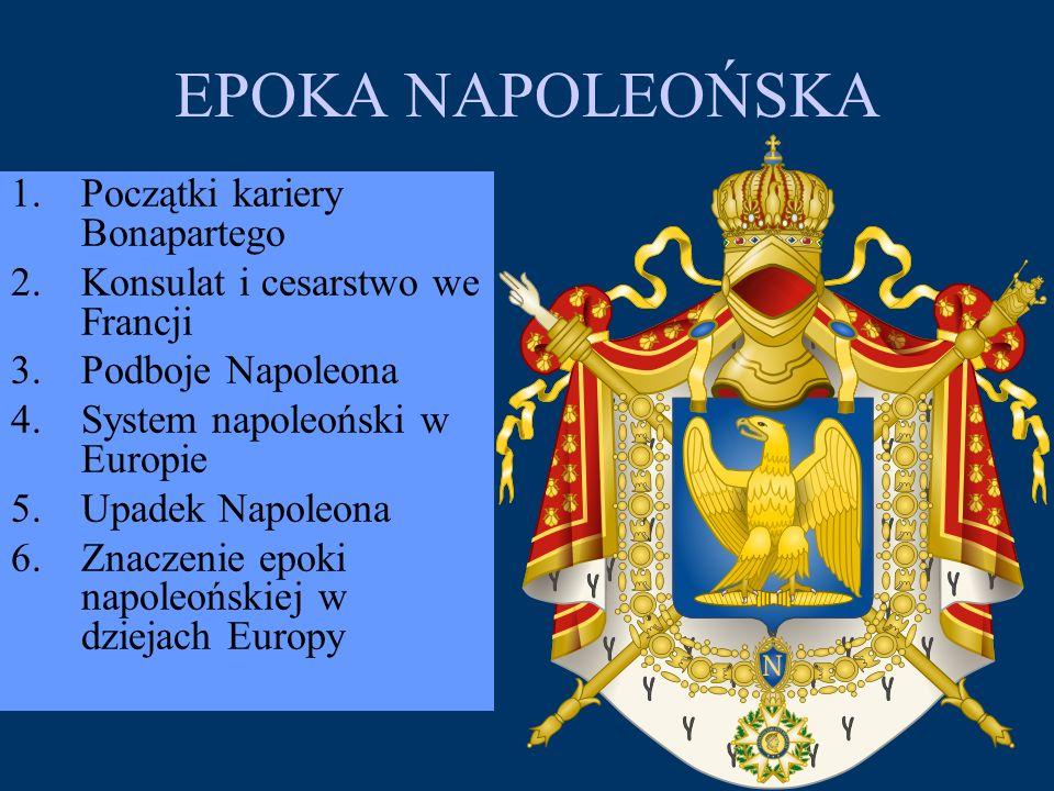 EPOKA NAPOLEOŃSKA 1.Początki kariery Bonapartego 2.Konsulat i cesarstwo we Francji 3.Podboje Napoleona 4.System napoleoński w Europie 5.Upadek Napoleo