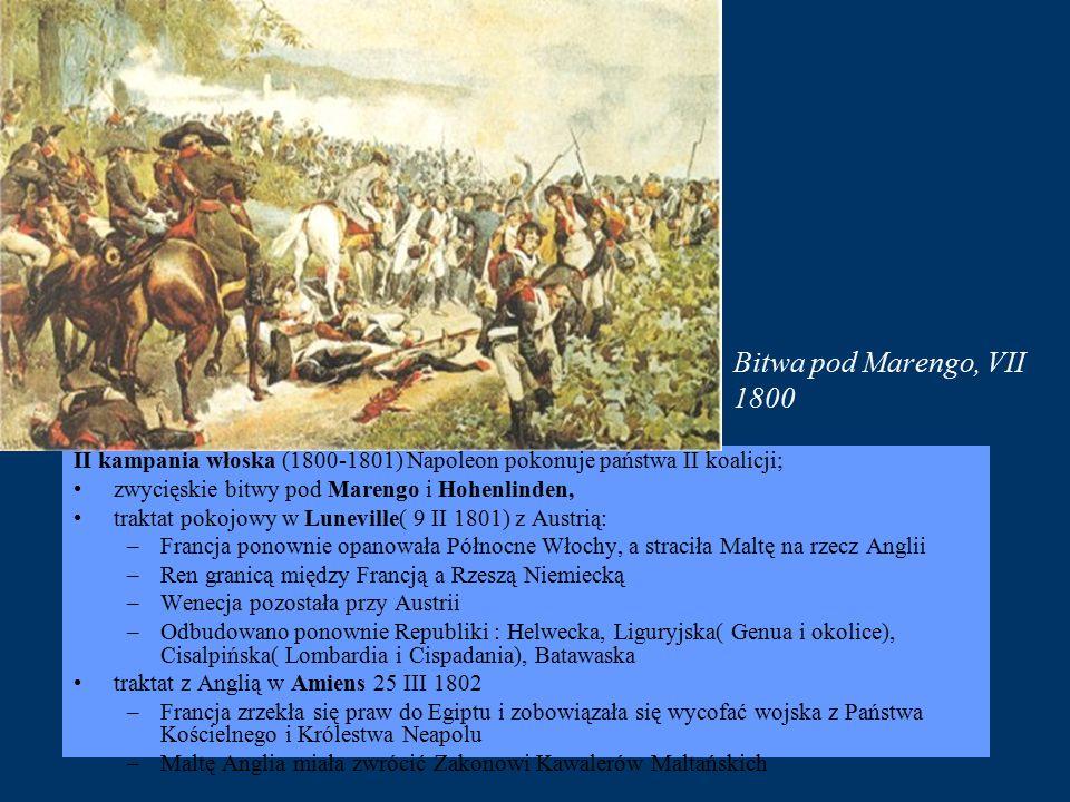 Bitwa pod Marengo, VII 1800 II kampania włoska (1800-1801) Napoleon pokonuje państwa II koalicji; zwycięskie bitwy pod Marengo i Hohenlinden, traktat pokojowy w Luneville( 9 II 1801) z Austrią: –Francja ponownie opanowała Północne Włochy, a straciła Maltę na rzecz Anglii –Ren granicą między Francją a Rzeszą Niemiecką –Wenecja pozostała przy Austrii –Odbudowano ponownie Republiki : Helwecka, Liguryjska( Genua i okolice), Cisalpińska( Lombardia i Cispadania), Batawaska traktat z Anglią w Amiens 25 III 1802 –Francja zrzekła się praw do Egiptu i zobowiązała się wycofać wojska z Państwa Kościelnego i Królestwa Neapolu –Maltę Anglia miała zwrócić Zakonowi Kawalerów Maltańskich