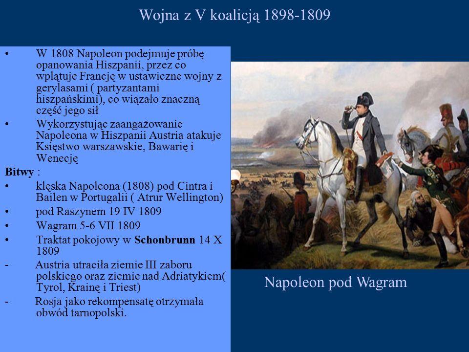Wojna z V koalicją 1898-1809 W 1808 Napoleon podejmuje próbę opanowania Hiszpanii, przez co wplątuje Francję w ustawiczne wojny z gerylasami ( partyzantami hiszpańskimi), co wiązało znaczną część jego sił Wykorzystując zaangażowanie Napoleona w Hiszpanii Austria atakuje Księstwo warszawskie, Bawarię i Wenecję Bitwy : klęska Napoleona (1808) pod Cintra i Bailen w Portugalii ( Atrur Wellington) pod Raszynem 19 IV 1809 Wagram 5-6 VII 1809 Traktat pokojowy w Schonbrunn 14 X 1809 - Austria utraciła ziemie III zaboru polskiego oraz ziemie nad Adriatykiem( Tyrol, Krainę i Triest) - Rosja jako rekompensatę otrzymała obwód tarnopolski.