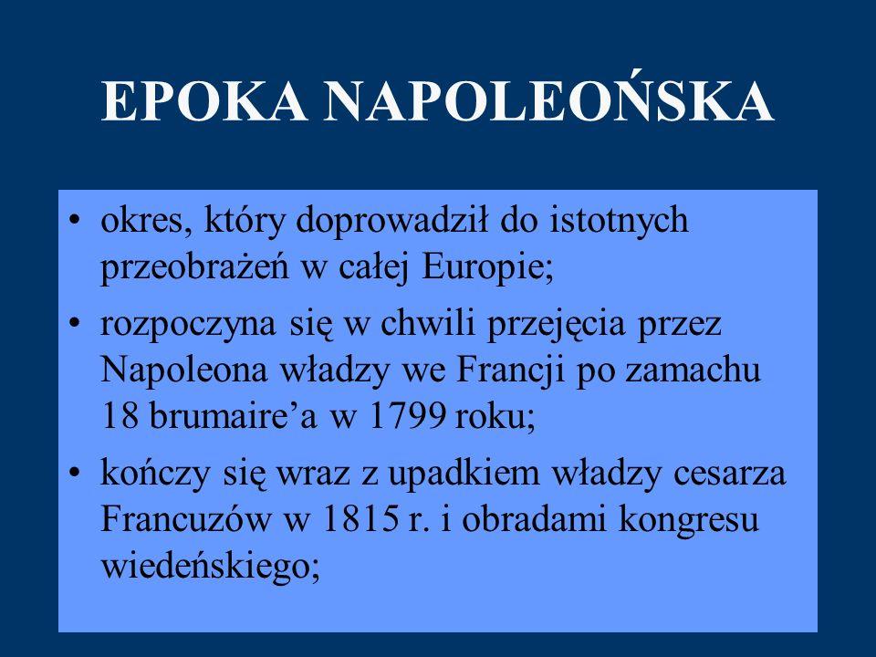 EPOKA NAPOLEOŃSKA okres, który doprowadził do istotnych przeobrażeń w całej Europie; rozpoczyna się w chwili przejęcia przez Napoleona władzy we Francji po zamachu 18 brumaire'a w 1799 roku; kończy się wraz z upadkiem władzy cesarza Francuzów w 1815 r.
