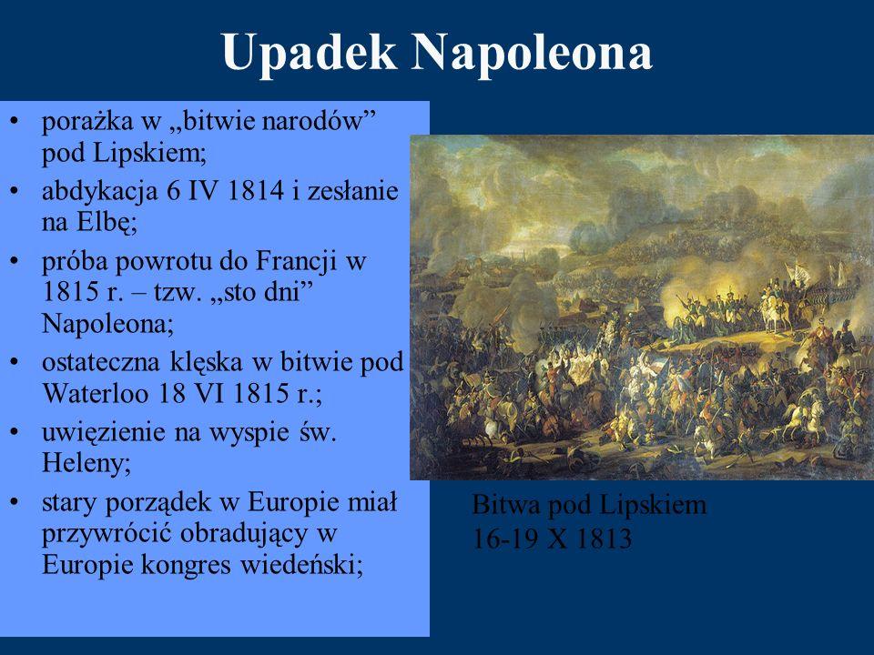 """Upadek Napoleona porażka w """"bitwie narodów"""" pod Lipskiem; abdykacja 6 IV 1814 i zesłanie na Elbę; próba powrotu do Francji w 1815 r. – tzw. """"sto dni"""""""