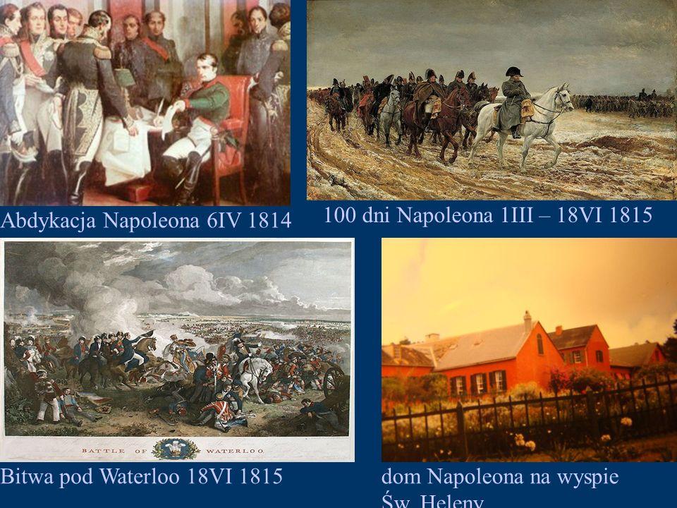 Abdykacja Napoleona 6IV 1814 100 dni Napoleona 1III – 18VI 1815 Bitwa pod Waterloo 18VI 1815dom Napoleona na wyspie Św.
