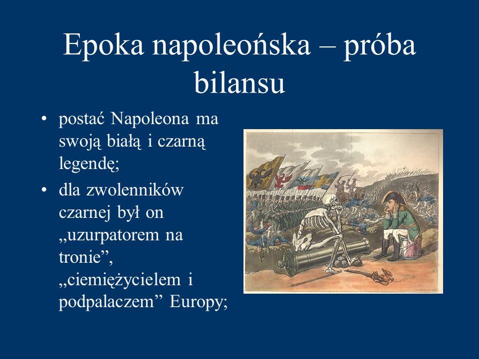 """Epoka napoleońska – próba bilansu postać Napoleona ma swoją białą i czarną legendę; dla zwolenników czarnej był on """"uzurpatorem na tronie , """"ciemiężycielem i podpalaczem Europy;"""