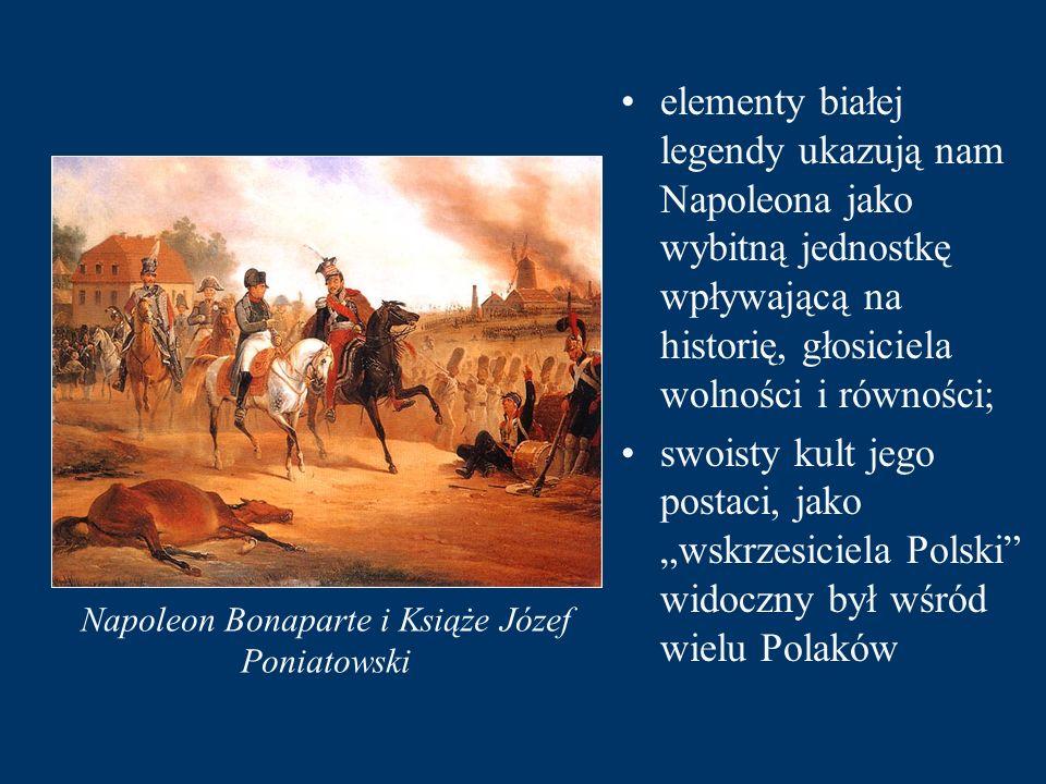 """Napoleon Bonaparte i Książe Józef Poniatowski elementy białej legendy ukazują nam Napoleona jako wybitną jednostkę wpływającą na historię, głosiciela wolności i równości; swoisty kult jego postaci, jako """"wskrzesiciela Polski widoczny był wśród wielu Polaków"""