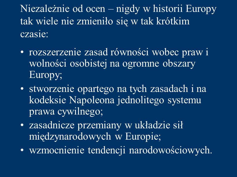 Niezależnie od ocen – nigdy w historii Europy tak wiele nie zmieniło się w tak krótkim czasie: rozszerzenie zasad równości wobec praw i wolności osobistej na ogromne obszary Europy; stworzenie opartego na tych zasadach i na kodeksie Napoleona jednolitego systemu prawa cywilnego; zasadnicze przemiany w układzie sił międzynarodowych w Europie; wzmocnienie tendencji narodowościowych.
