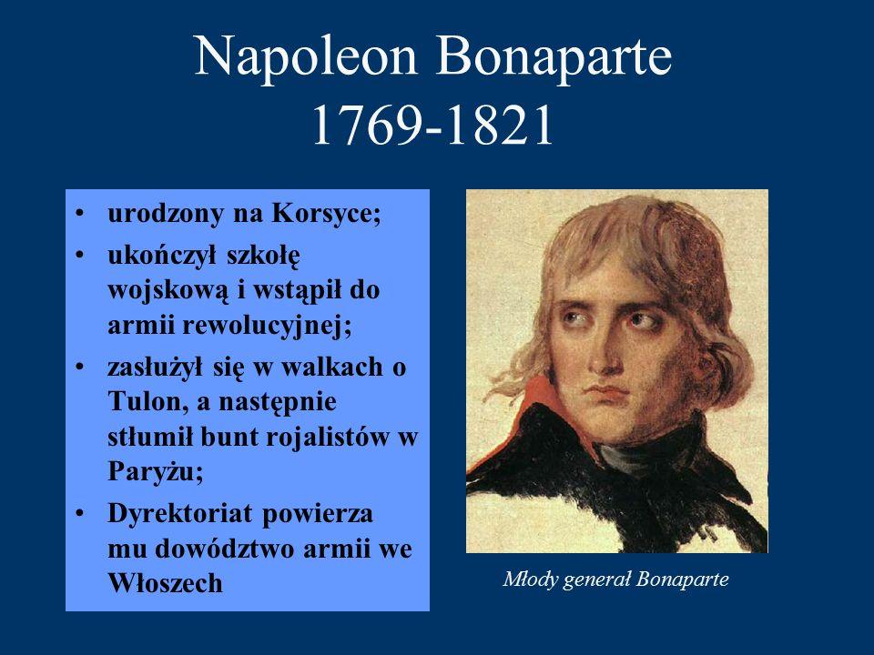 Napoleon Bonaparte 1769-1821 urodzony na Korsyce; ukończył szkołę wojskową i wstąpił do armii rewolucyjnej; zasłużył się w walkach o Tulon, a następnie stłumił bunt rojalistów w Paryżu; Dyrektoriat powierza mu dowództwo armii we Włoszech Młody generał Bonaparte
