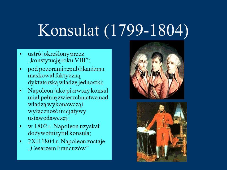 """Konsulat (1799-1804) ustrój określony przez """"konstytucję roku VIII ; pod pozorami republikanizmu maskował faktyczną dyktatorską władzę jednostki; Napoleon jako pierwszy konsul miał pełnię zwierzchnictwa nad władzą wykonawczą i wyłączność inicjatywy ustawodawczej; w 1802 r."""