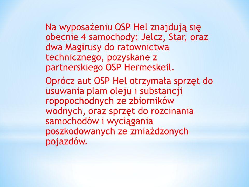 Na wyposażeniu OSP Hel znajdują się obecnie 4 samochody: Jelcz, Star, oraz dwa Magirusy do ratownictwa technicznego, pozyskane z partnerskiego OSP Hermeskeil.