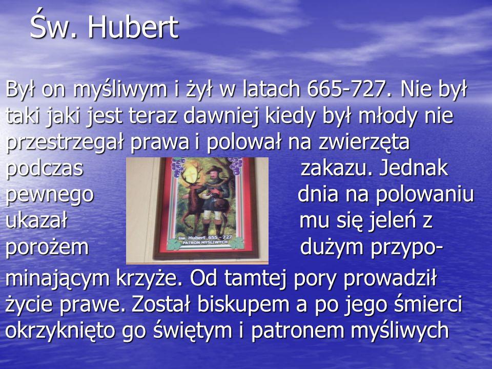 Św. Hubert Był on myśliwym i żył w latach 665-727.