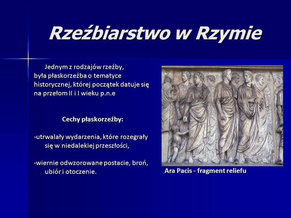 Rzeźbiarstwo w Rzymie Jednym z rodzajów rzeźby, była płaskorzeźba o tematyce historycznej, której początek datuje się na przełom II i I wieku p.n.e Cechy płaskorzeźby: -utrwalały wydarzenia, które rozegrały się w niedalekiej przeszłości, -wiernie odwzorowane postacie, broń, ubiór i otoczenie.
