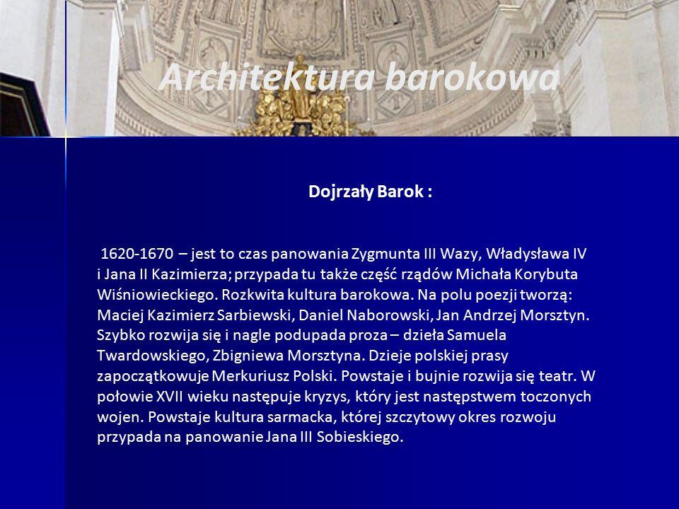 Architektura barokowa Dojrzały Barok : 1620-1670 – jest to czas panowania Zygmunta III Wazy, Władysława IV i Jana II Kazimierza; przypada tu także część rządów Michała Korybuta Wiśniowieckiego.