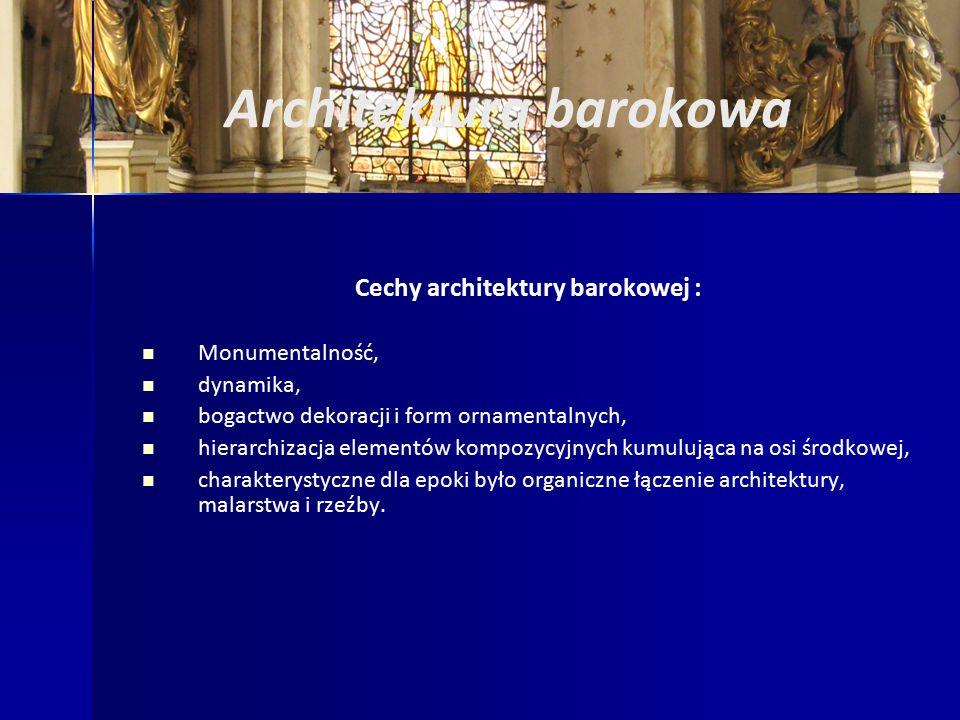 Architektura barokowa Cechy architektury barokowej : Monumentalność, dynamika, bogactwo dekoracji i form ornamentalnych, hierarchizacja elementów kompozycyjnych kumulująca na osi środkowej, charakterystyczne dla epoki było organiczne łączenie architektury, malarstwa i rzeźby.