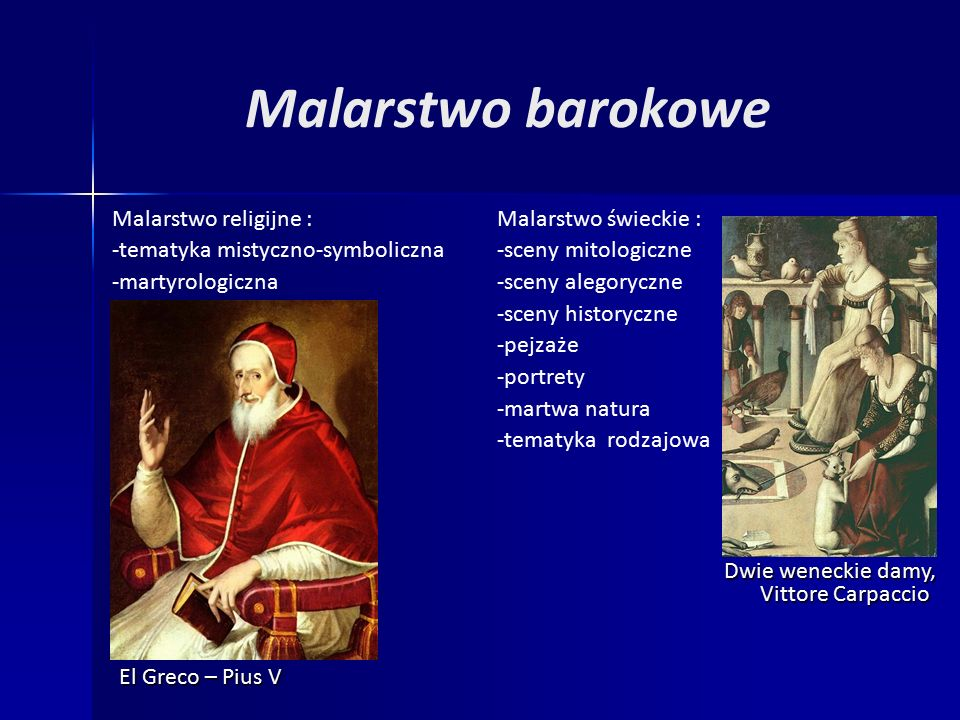 Malarstwo barokowe Malarstwo religijne : -tematyka mistyczno-symboliczna -martyrologiczna Malarstwo świeckie : -sceny mitologiczne -sceny alegoryczne -sceny historyczne -pejzaże -portrety -martwa natura -tematyka rodzajowa El Greco – Pius V Dwie weneckie damy, Vittore Carpaccio