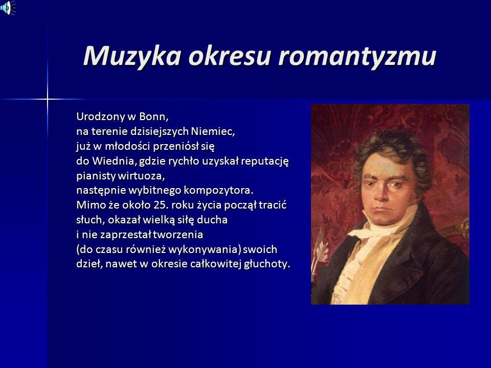 Muzyka okresu romantyzmu Urodzony w Bonn, na terenie dzisiejszych Niemiec, już w młodości przeniósł się do Wiednia, gdzie rychło uzyskał reputację pianisty wirtuoza, następnie wybitnego kompozytora.