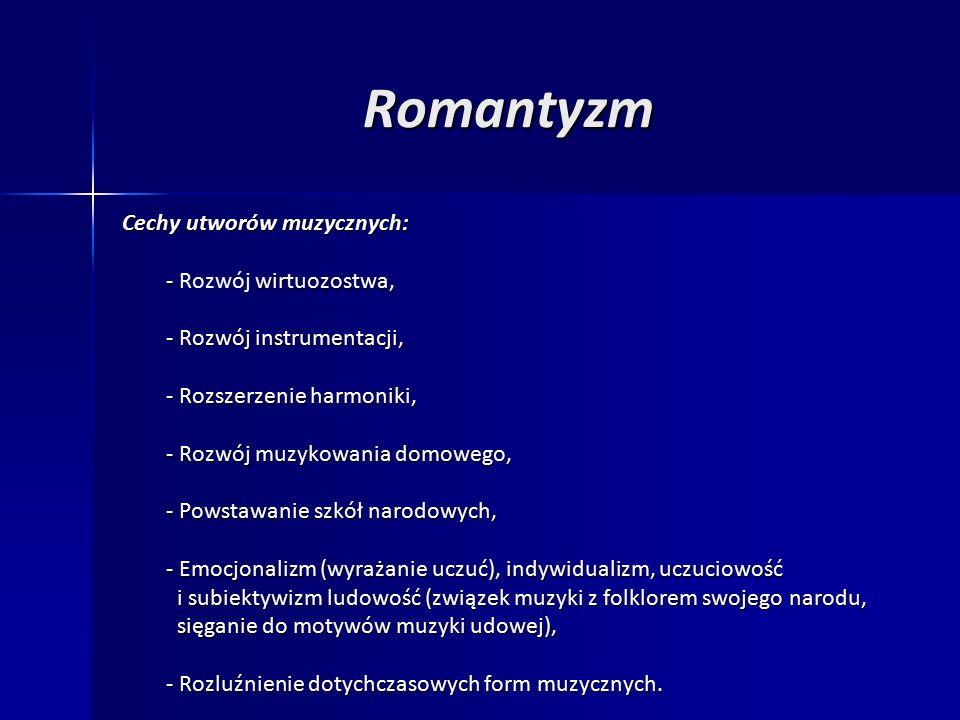 Romantyzm Cechy utworów muzycznych: - wirtuozostwa, - Rozwój wirtuozostwa, - Rozwój instrumentacji, - Rozwój instrumentacji, - Rozszerzenie harmoniki, - Rozszerzenie harmoniki, - Rozwój muzykowania domowego, - Rozwój muzykowania domowego, - Powstawanie szkół narodowych, - Powstawanie szkół narodowych, - Emocjonalizm (wyrażanie uczuć), indywidualizm, uczuciowość - Emocjonalizm (wyrażanie uczuć), indywidualizm, uczuciowość i subiektywizm ludowość (związek muzyki z folklorem swojego narodu, i subiektywizm ludowość (związek muzyki z folklorem swojego narodu, sięganie do motywów muzyki udowej), sięganie do motywów muzyki udowej), - Rozluźnienie dotychczasowych form muzycznych.