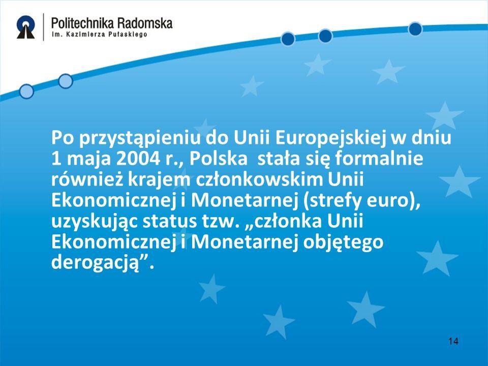 14 Po przystąpieniu do Unii Europejskiej w dniu 1 maja 2004 r., Polska stała się formalnie również krajem członkowskim Unii Ekonomicznej i Monetarnej