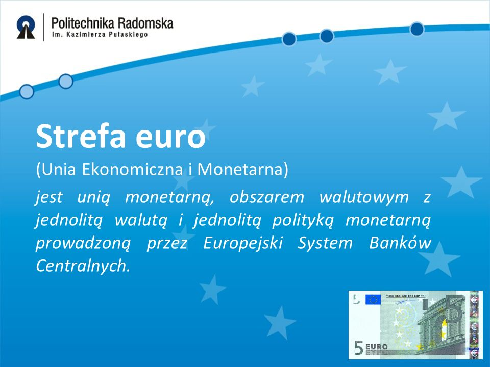 Strefa euro (Unia Ekonomiczna i Monetarna) jest unią monetarną, obszarem walutowym z jednolitą walutą i jednolitą polityką monetarną prowadzoną przez Europejski System Banków Centralnych.