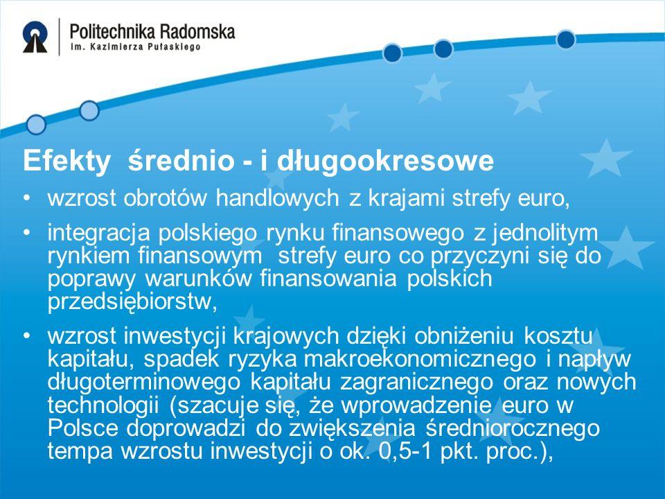 Efekty średnio - i długookresowe wzrost obrotów handlowych z krajami strefy euro, integracja polskiego rynku finansowego z jednolitym rynkiem finansowym strefy euro co przyczyni się do poprawy warunków finansowania polskich przedsiębiorstw, wzrost inwestycji krajowych dzięki obniżeniu kosztu kapitału, spadek ryzyka makroekonomicznego i napływ długoterminowego kapitału zagranicznego oraz nowych technologii (szacuje się, że wprowadzenie euro w Polsce doprowadzi do zwiększenia średniorocznego tempa wzrostu inwestycji o ok.