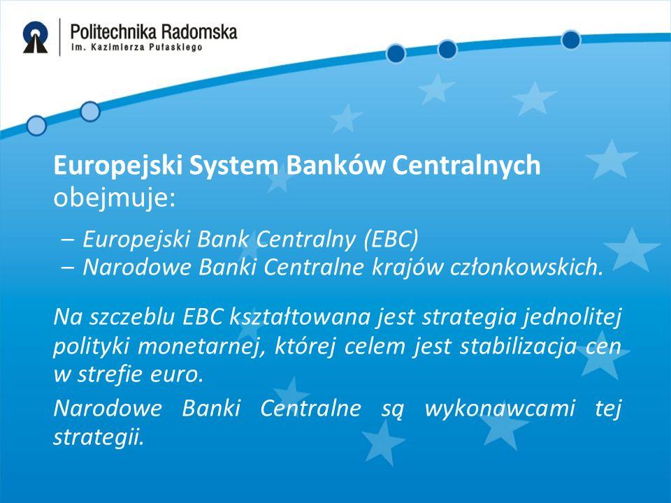 Europejski System Banków Centralnych obejmuje: –Europejski Bank Centralny (EBC) –Narodowe Banki Centralne krajów członkowskich. Na szczeblu EBC kształ