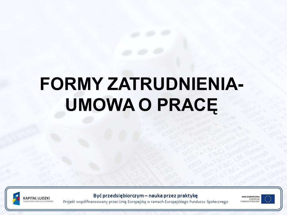 FORMY ZATRUDNIENIA- UMOWA O PRACĘ Być przedsiębiorczym – nauka przez praktykę Projekt współfinansowany przez Unię Europejską w ramach Europejskiego Fu