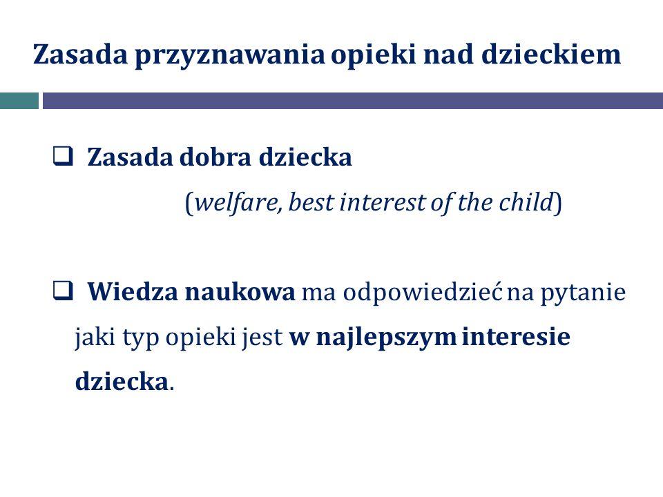 Zasada przyznawania opieki nad dzieckiem  Zasada dobra dziecka (welfare, best interest of the child)  Wiedza naukowa ma odpowiedzieć na pytanie jaki typ opieki jest w najlepszym interesie dziecka.