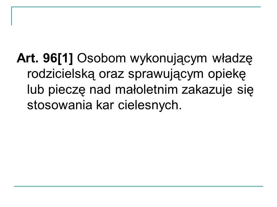 Art. 96[1] Osobom wykonującym władzę rodzicielską oraz sprawującym opiekę lub pieczę nad małoletnim zakazuje się stosowania kar cielesnych.