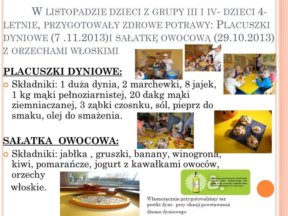 W LISTOPADZIE DZIECI Z GRUPY III I IV - DZIECI 4- LETNIE, PRZYGOTOWAŁY ZDROWE POTRAWY : P LACUSZKI DYNIOWE (7.11.2013) I SAŁATKĘ OWOCOWĄ (29.10.2013) Z ORZECHAMI WŁOSKIMI PLACUSZKI DYNIOWE: Składniki: 1 duża dynia, 2 marchewki, 8 jajek, 1 kg mąki pełnoziarnistej, 20 dakg mąki ziemniaczanej, 3 ząbki czosnku, sól, pieprz do smaku, olej do smażenia.