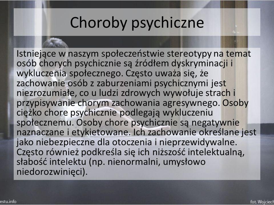 Choroby psychiczne Istniejące w naszym społeczeństwie stereotypy na temat osób chorych psychicznie są źródłem dyskryminacji i wykluczenia społecznego.