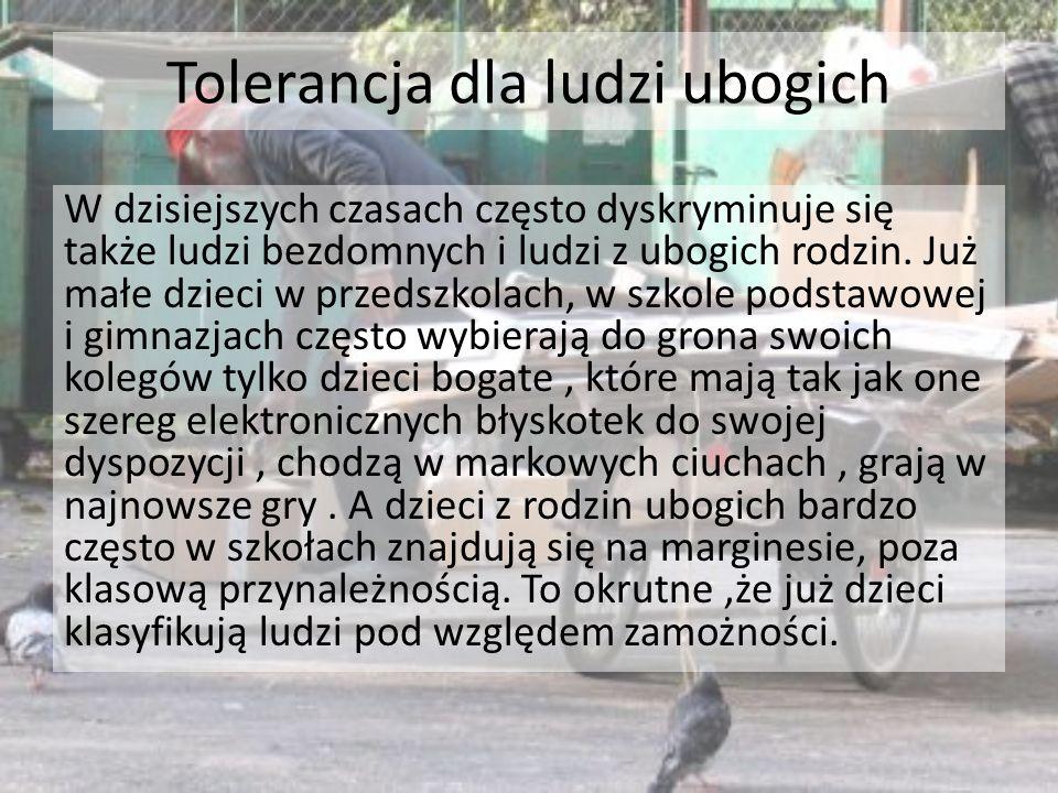 Tolerancja dla ludzi ubogich W dzisiejszych czasach często dyskryminuje się także ludzi bezdomnych i ludzi z ubogich rodzin.
