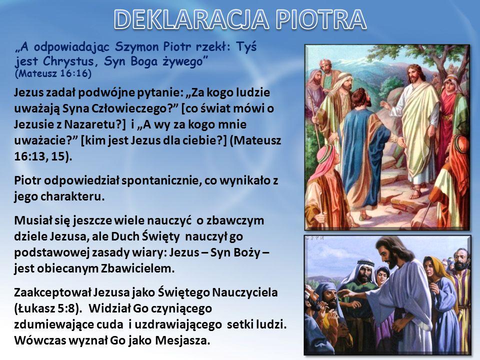 """""""A odpowiadając Szymon Piotr rzekł: Tyś jest Chrystus, Syn Boga żywego (Mateusz 16:16) Jezus zadał podwójne pytanie: """"Za kogo ludzie uważają Syna Człowieczego [co świat mówi o Jezusie z Nazaretu ] i """"A wy za kogo mnie uważacie [kim jest Jezus dla ciebie ] (Mateusz 16:13, 15)."""