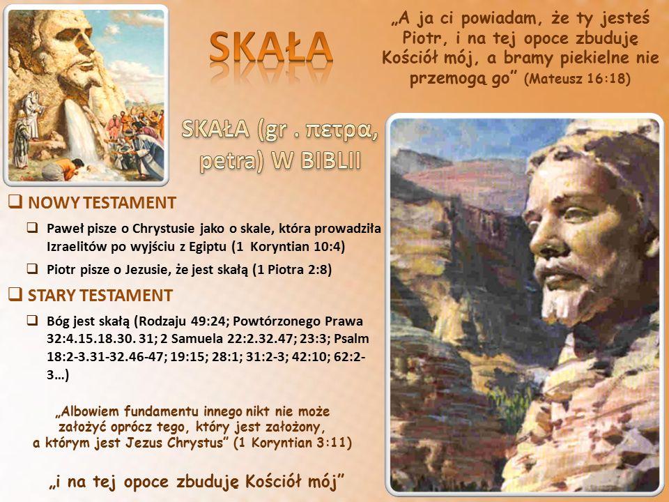 """""""A ja ci powiadam, że ty jesteś Piotr, i na tej opoce zbuduję Kościół mój, a bramy piekielne nie przemogą go (Mateusz 16:18)  NOWY TESTAMENT  Paweł pisze o Chrystusie jako o skale, która prowadziła Izraelitów po wyjściu z Egiptu (1 Koryntian 10:4)  Piotr pisze o Jezusie, że jest skałą (1 Piotra 2:8)  STARY TESTAMENT  Bóg jest skałą (Rodzaju 49:24; Powtórzonego Prawa 32:4.15.18.30."""