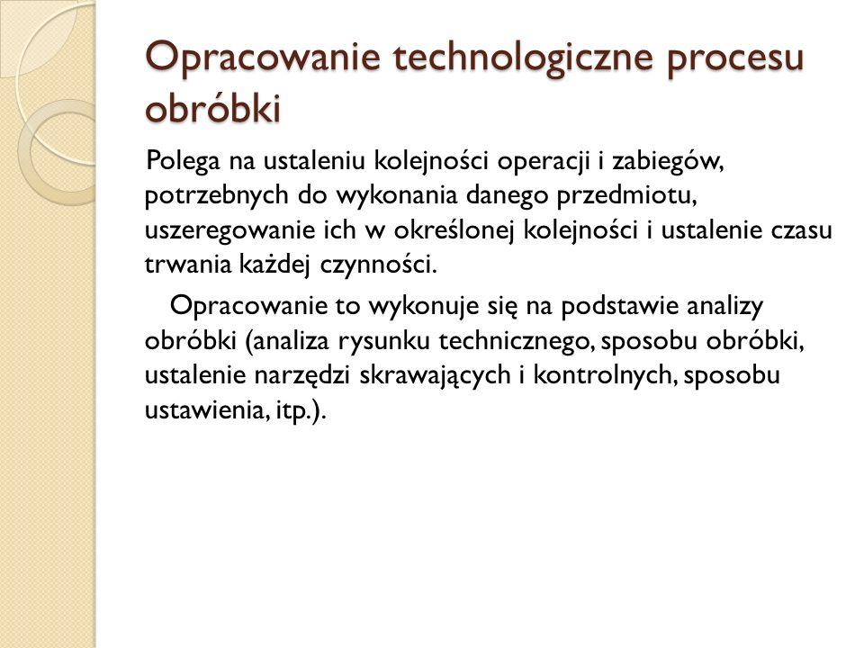 Opracowanie technologiczne procesu obróbki Polega na ustaleniu kolejności operacji i zabiegów, potrzebnych do wykonania danego przedmiotu, uszeregowan
