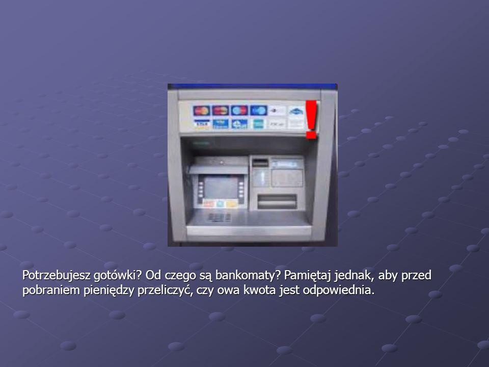 Potrzebujesz gotówki? Od czego są bankomaty? Pamiętaj jednak, aby przed pobraniem pieniędzy przeliczyć, czy owa kwota jest odpowiednia.